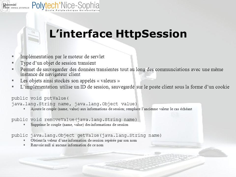Linterface HttpSession Implémentation par le moteur de servlet Type dun objet de session transient Permet de sauvegarder des données transientes tout