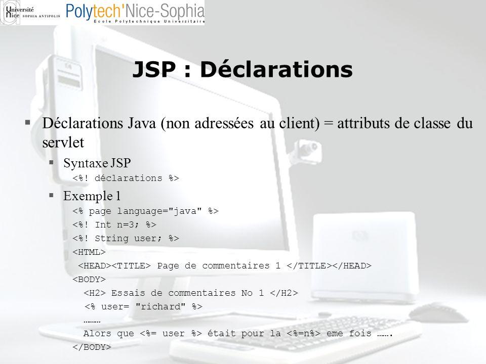 JSP : Déclarations Déclarations Java (non adressées au client) = attributs de classe du servlet Syntaxe JSP Exemple 1 Page de commentaires 1 Essais de