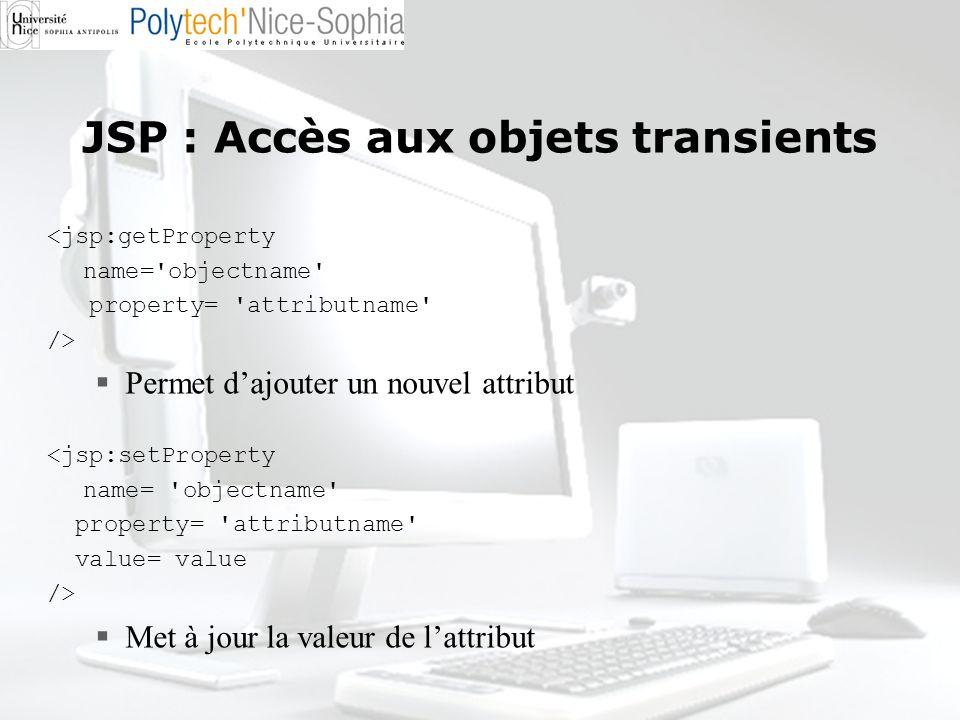 JSP : Accès aux objets transients <jsp:getProperty name='objectname' property= 'attributname' /> Permet dajouter un nouvel attribut <jsp:setProperty n