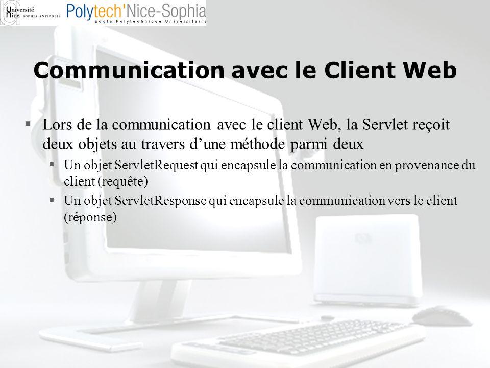 Communication avec le Client Web Lors de la communication avec le client Web, la Servlet reçoit deux objets au travers dune méthode parmi deux Un obje