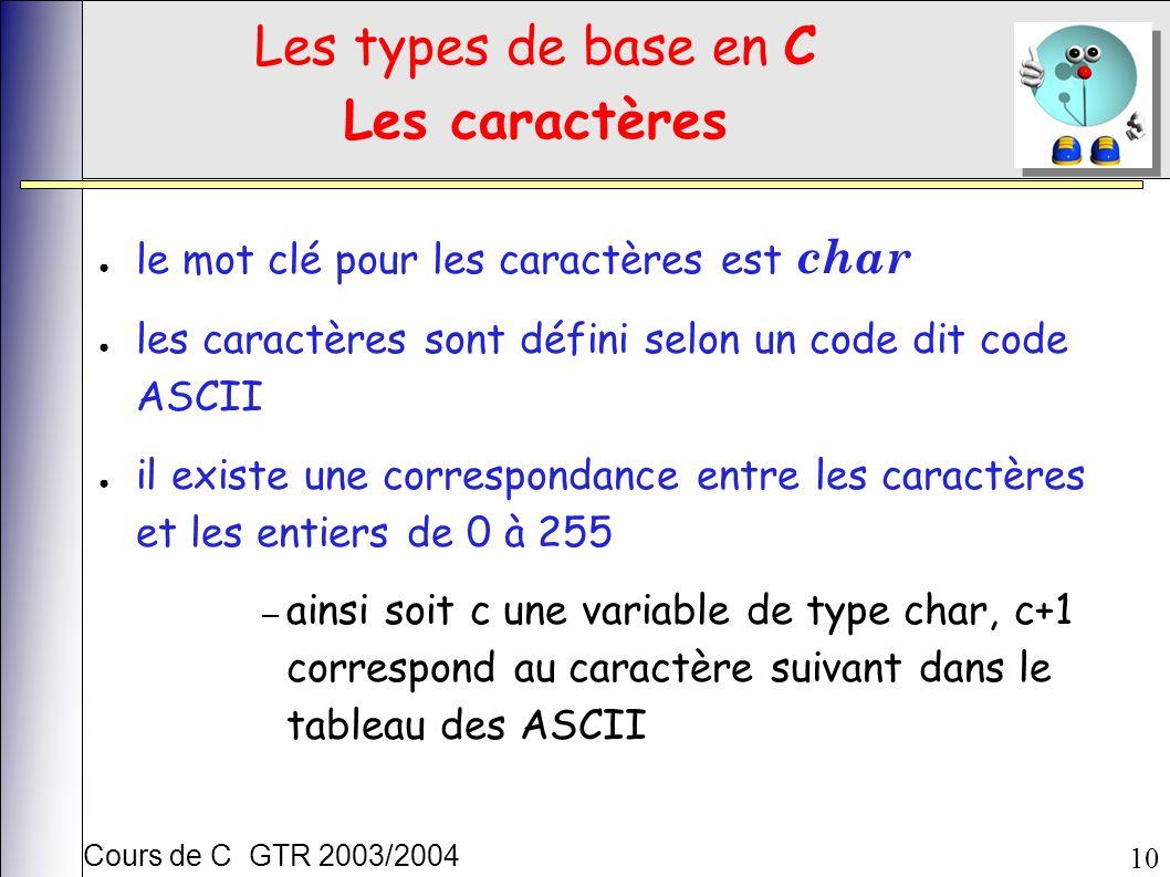 Cours de C GTR 2003/2004 10 Les types de base en C Les caractères le mot clé pour les caractères est char les caractères sont défini selon un code dit code ASCII il existe une correspondance entre les caractères et les entiers de 0 à 255 – ainsi soit c une variable de type char, c+1 correspond au caractère suivant dans le tableau des ASCII