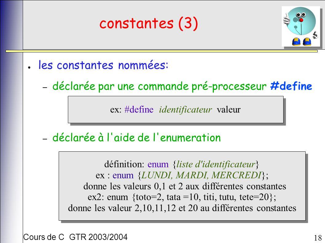 Cours de C GTR 2003/2004 18 constantes (3) les constantes nommées: – déclarée par une commande pré-processeur #define – déclarée à l aide de l enumeration ex: #define identificateur valeur définition: enum {liste d identificateur} ex : enum {LUNDI, MARDI, MERCREDI}; donne les valeurs 0,1 et 2 aux différentes constantes ex2: enum {toto=2, tata =10, titi, tutu, tete=20}; donne les valeur 2,10,11,12 et 20 au différentes constantes définition: enum {liste d identificateur} ex : enum {LUNDI, MARDI, MERCREDI}; donne les valeurs 0,1 et 2 aux différentes constantes ex2: enum {toto=2, tata =10, titi, tutu, tete=20}; donne les valeur 2,10,11,12 et 20 au différentes constantes
