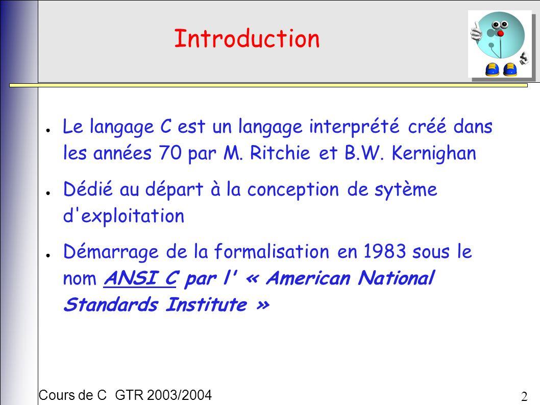 Cours de C GTR 2003/2004 2 Introduction Le langage C est un langage interprété créé dans les années 70 par M. Ritchie et B.W. Kernighan Dédié au dépar