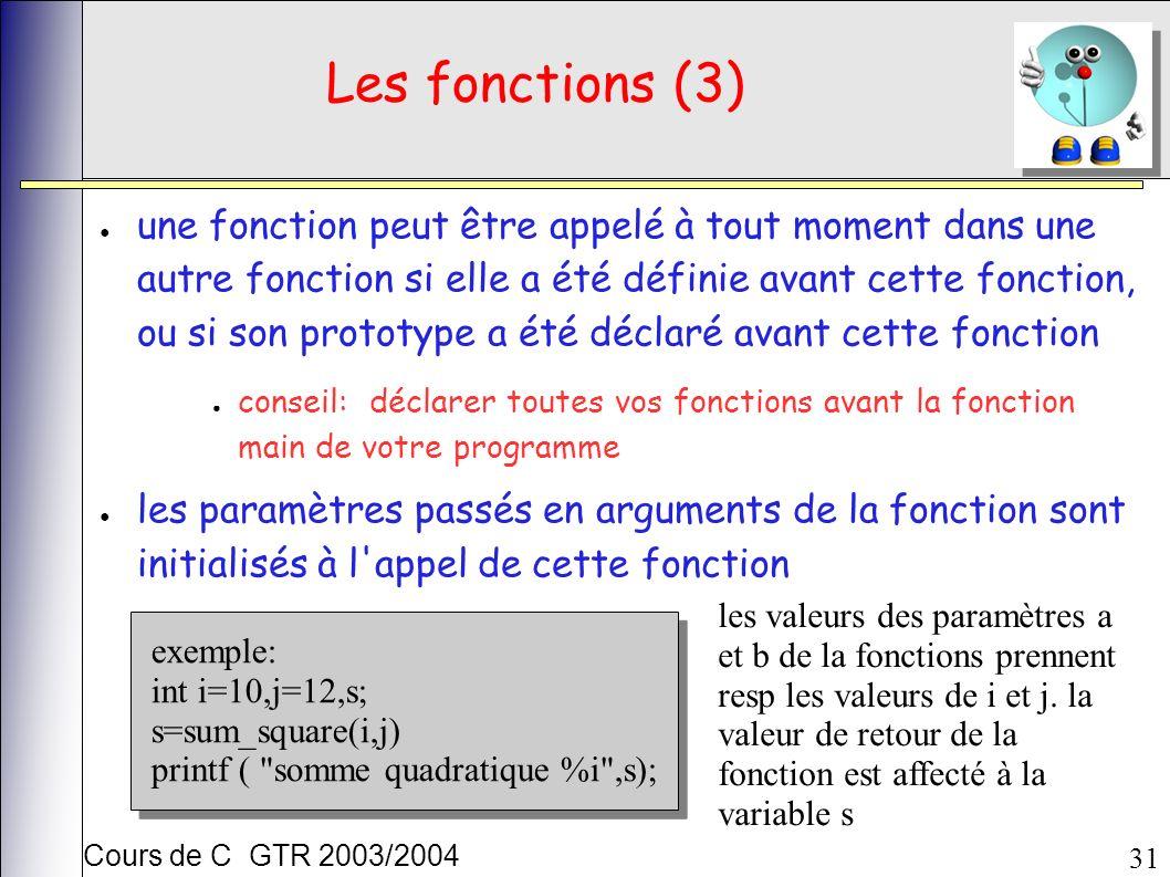 Cours de C GTR 2003/2004 31 Les fonctions (3) une fonction peut être appelé à tout moment dans une autre fonction si elle a été définie avant cette fonction, ou si son prototype a été déclaré avant cette fonction conseil: déclarer toutes vos fonctions avant la fonction main de votre programme les paramètres passés en arguments de la fonction sont initialisés à l appel de cette fonction exemple: int i=10,j=12,s; s=sum_square(i,j) printf ( somme quadratique %i ,s); exemple: int i=10,j=12,s; s=sum_square(i,j) printf ( somme quadratique %i ,s); les valeurs des paramètres a et b de la fonctions prennent resp les valeurs de i et j.