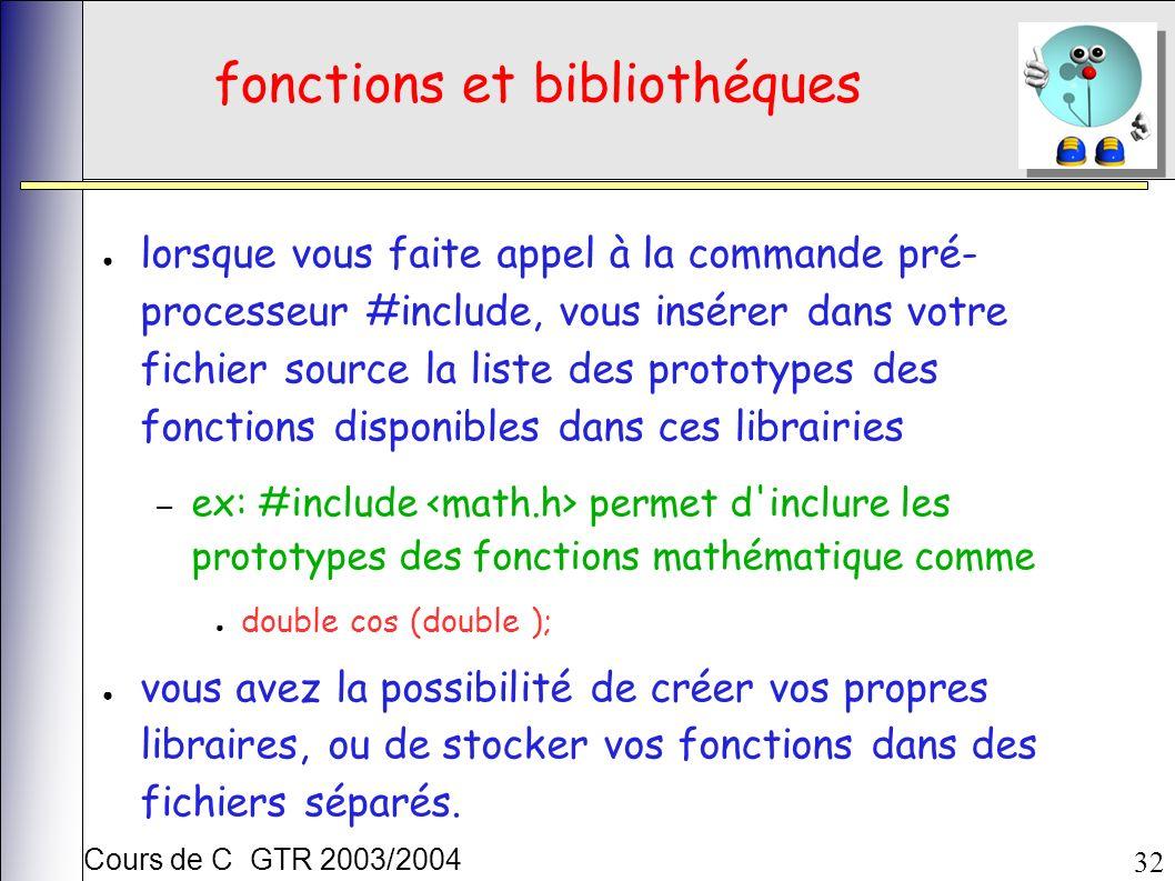 Cours de C GTR 2003/2004 32 fonctions et bibliothéques lorsque vous faite appel à la commande pré- processeur #include, vous insérer dans votre fichier source la liste des prototypes des fonctions disponibles dans ces librairies – ex: #include permet d inclure les prototypes des fonctions mathématique comme double cos (double ); vous avez la possibilité de créer vos propres libraires, ou de stocker vos fonctions dans des fichiers séparés.