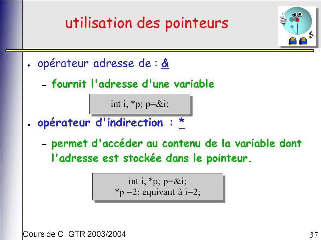 Cours de C GTR 2003/2004 37 utilisation des pointeurs opérateur adresse de : & – fournit l adresse d une variable opérateur d indirection : * – permet d accéder au contenu de la variable dont l adresse est stockée dans le pointeur.