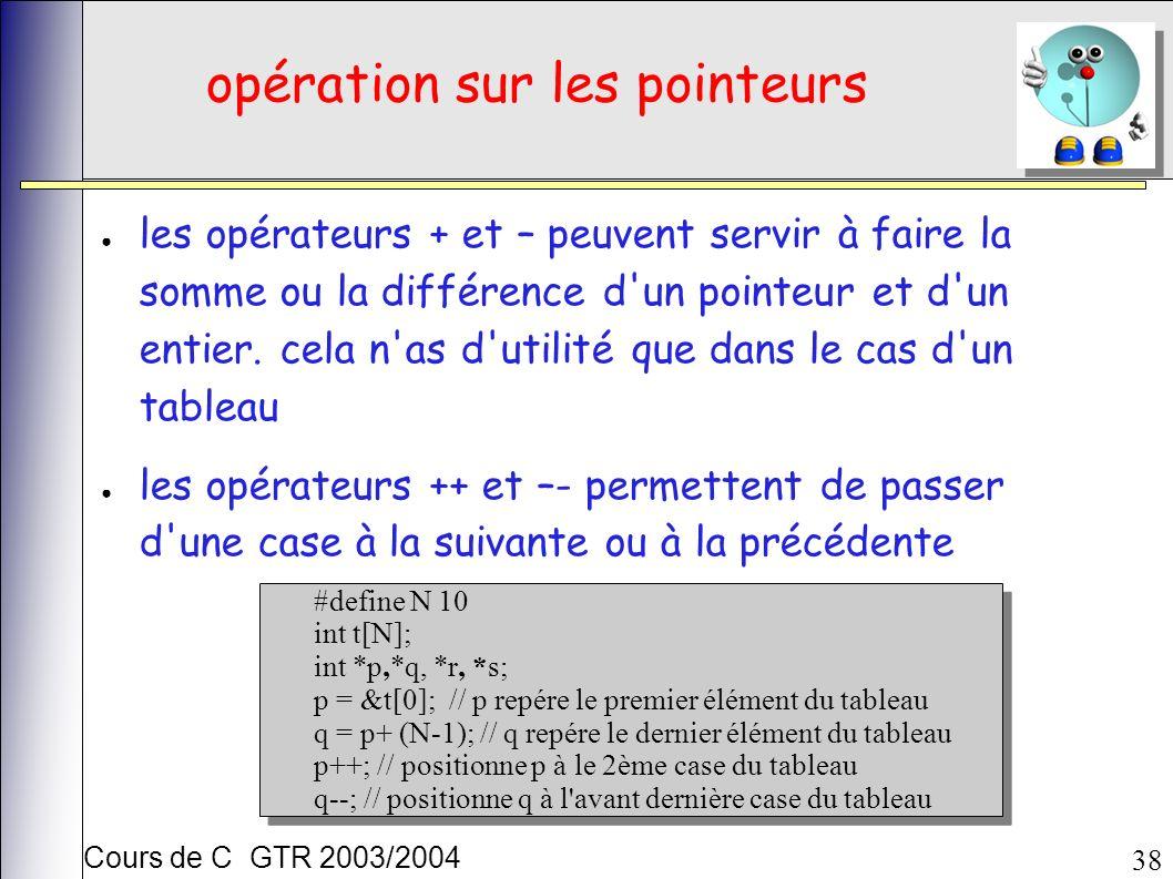 Cours de C GTR 2003/2004 38 opération sur les pointeurs les opérateurs + et – peuvent servir à faire la somme ou la différence d un pointeur et d un entier.