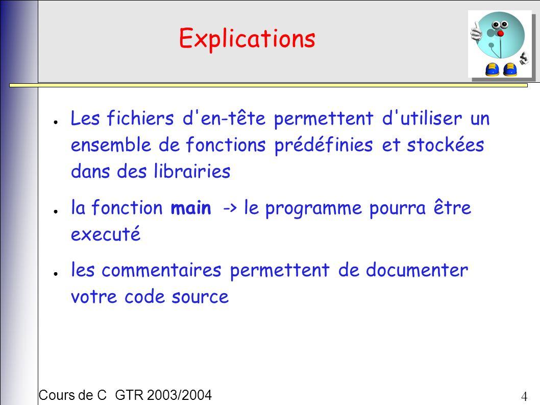Cours de C GTR 2003/2004 4 Explications Les fichiers d en-tête permettent d utiliser un ensemble de fonctions prédéfinies et stockées dans des librairies la fonction main -> le programme pourra être executé les commentaires permettent de documenter votre code source