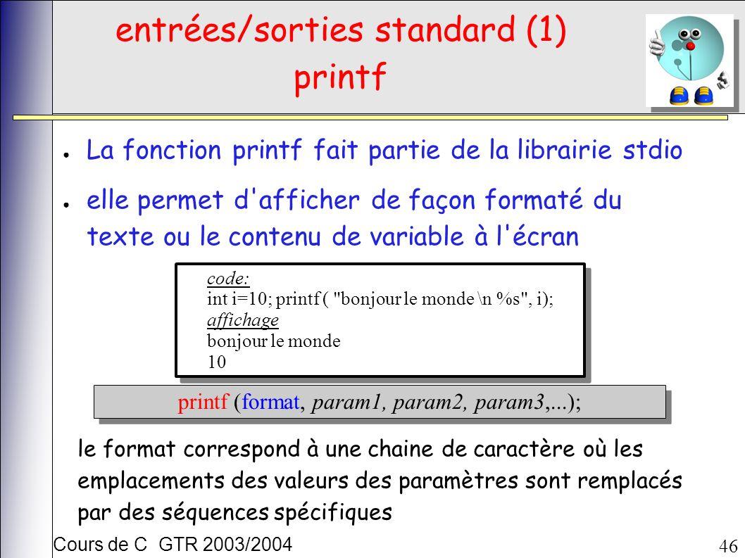 Cours de C GTR 2003/2004 46 entrées/sorties standard (1) printf La fonction printf fait partie de la librairie stdio elle permet d afficher de façon formaté du texte ou le contenu de variable à l écran code: int i=10; printf ( bonjour le monde \n %s , i); affichage bonjour le monde 10 code: int i=10; printf ( bonjour le monde \n %s , i); affichage bonjour le monde 10 printf (format, param1, param2, param3,...); le format correspond à une chaine de caractère où les emplacements des valeurs des paramètres sont remplacés par des séquences spécifiques