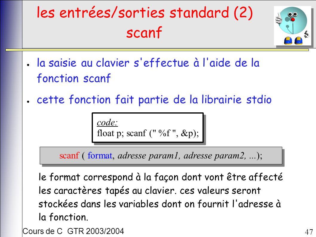 Cours de C GTR 2003/2004 47 les entrées/sorties standard (2) scanf la saisie au clavier s effectue à l aide de la fonction scanf cette fonction fait partie de la librairie stdio code: float p; scanf ( %f , &p); code: float p; scanf ( %f , &p); scanf ( format, adresse param1, adresse param2,...); le format correspond à la façon dont vont être affecté les caractères tapés au clavier.