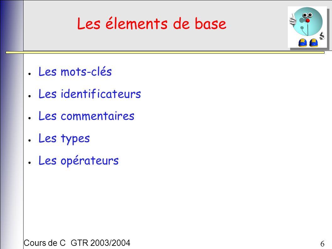 Cours de C GTR 2003/2004 6 Les élements de base Les mots-clés Les identificateurs Les commentaires Les types Les opérateurs