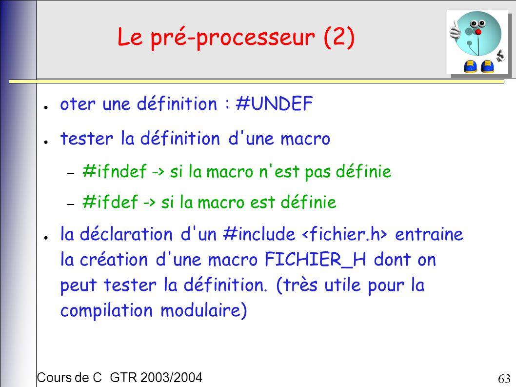 Cours de C GTR 2003/2004 63 Le pré-processeur (2) oter une définition : #UNDEF tester la définition d une macro – #ifndef -> si la macro n est pas définie – #ifdef -> si la macro est définie la déclaration d un #include entraine la création d une macro FICHIER_H dont on peut tester la définition.