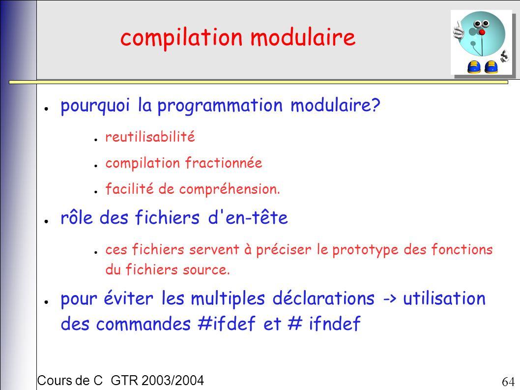 Cours de C GTR 2003/2004 64 compilation modulaire pourquoi la programmation modulaire? reutilisabilité compilation fractionnée facilité de compréhensi