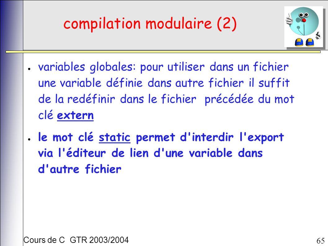 Cours de C GTR 2003/2004 65 compilation modulaire (2) variables globales: pour utiliser dans un fichier une variable définie dans autre fichier il suffit de la redéfinir dans le fichier précédée du mot clé extern le mot clé static permet d interdir l export via l éditeur de lien d une variable dans d autre fichier