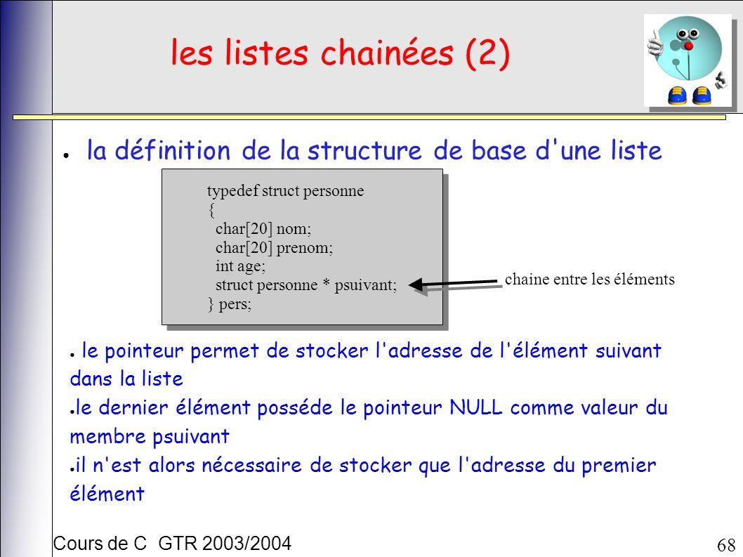 Cours de C GTR 2003/2004 68 les listes chainées (2) la définition de la structure de base d une liste typedef struct personne { char[20] nom; char[20] prenom; int age; struct personne * psuivant; } pers; typedef struct personne { char[20] nom; char[20] prenom; int age; struct personne * psuivant; } pers; chaine entre les éléments le pointeur permet de stocker l adresse de l élément suivant dans la liste le dernier élément posséde le pointeur NULL comme valeur du membre psuivant il n est alors nécessaire de stocker que l adresse du premier élément