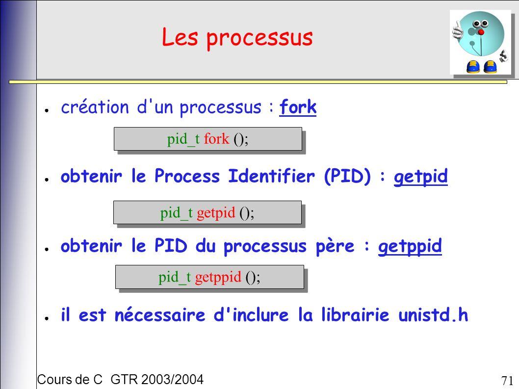 Cours de C GTR 2003/2004 71 Les processus création d un processus : fork obtenir le Process Identifier (PID) : getpid obtenir le PID du processus père : getppid il est nécessaire d inclure la librairie unistd.h pid_t fork (); pid_t getpid (); pid_t getppid ();