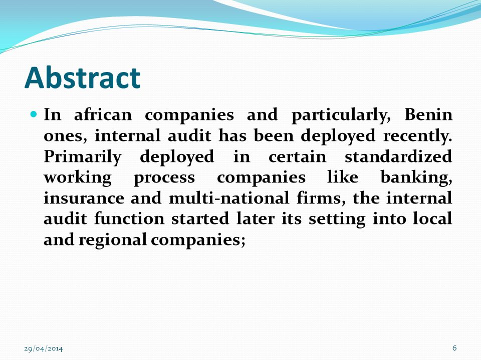 Abstract This article presents the outcomes of a slight study driven upon a sample of thirty (30) companies in Benin and Togo in regard of the place of internal audit on the governance 29/04/20147
