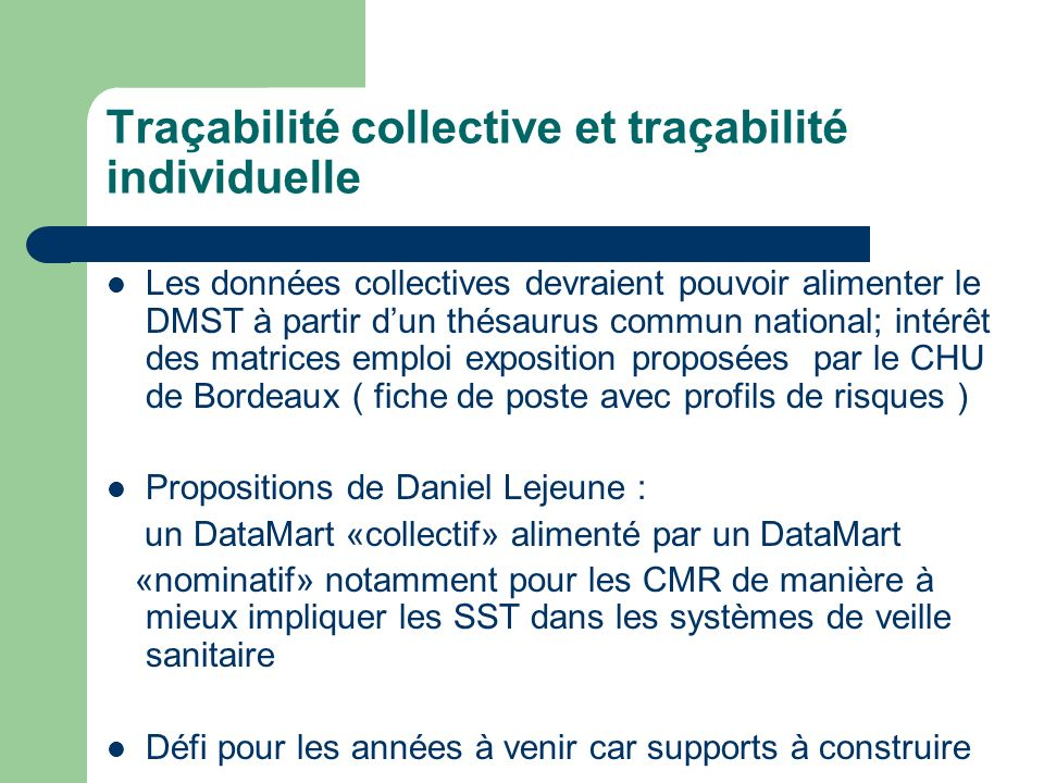 Traçabilité collective et traçabilité individuelle Les données collectives devraient pouvoir alimenter le DMST à partir dun thésaurus commun national;