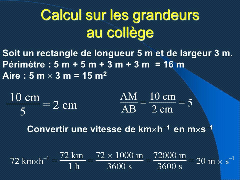 Calcul sur les grandeurs au collège Soit un rectangle de longueur 5 m et de largeur 3 m. Périmètre : 5 m + 5 m + 3 m + 3 m = 16 m Aire : 5 m 3 m = 15