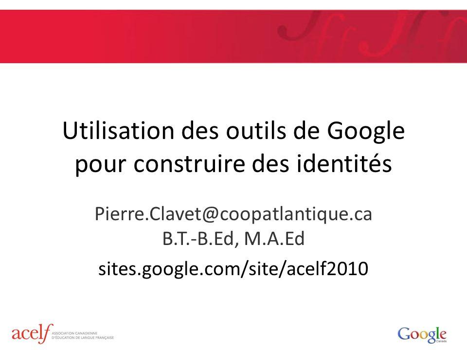 Utilisation des outils de Google pour construire des identités Pierre.Clavet@coopatlantique.ca B.T.-B.Ed, M.A.Ed sites.google.com/site/acelf2010