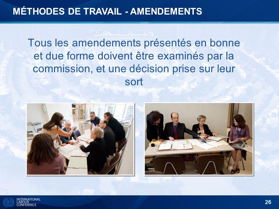 26 Tous les amendements présentés en bonne et due forme doivent être examinés par la commission, et une décision prise sur leur sort MÉTHODES DE TRAVAIL - AMENDEMENTS