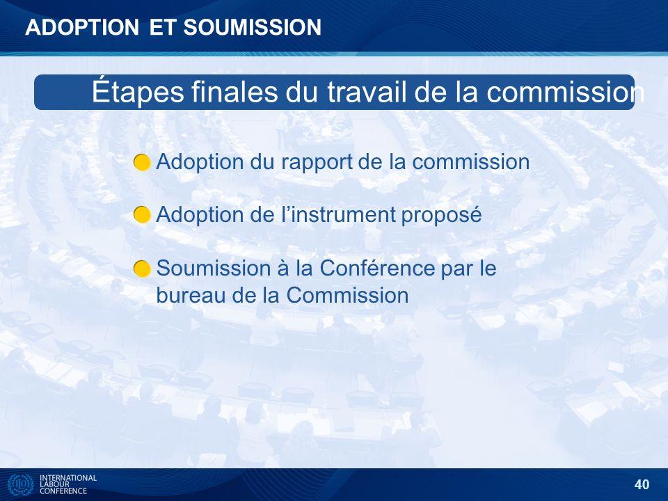40 ADOPTION ET SOUMISSION Adoption du rapport de la commission Adoption de linstrument proposé Soumission à la Conférence par le bureau de la Commission Étapes finales du travail de la commission