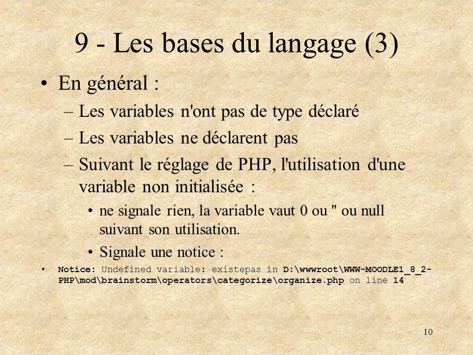 10 9 - Les bases du langage (3) En général : –Les variables n'ont pas de type déclaré –Les variables ne déclarent pas –Suivant le réglage de PHP, l'ut