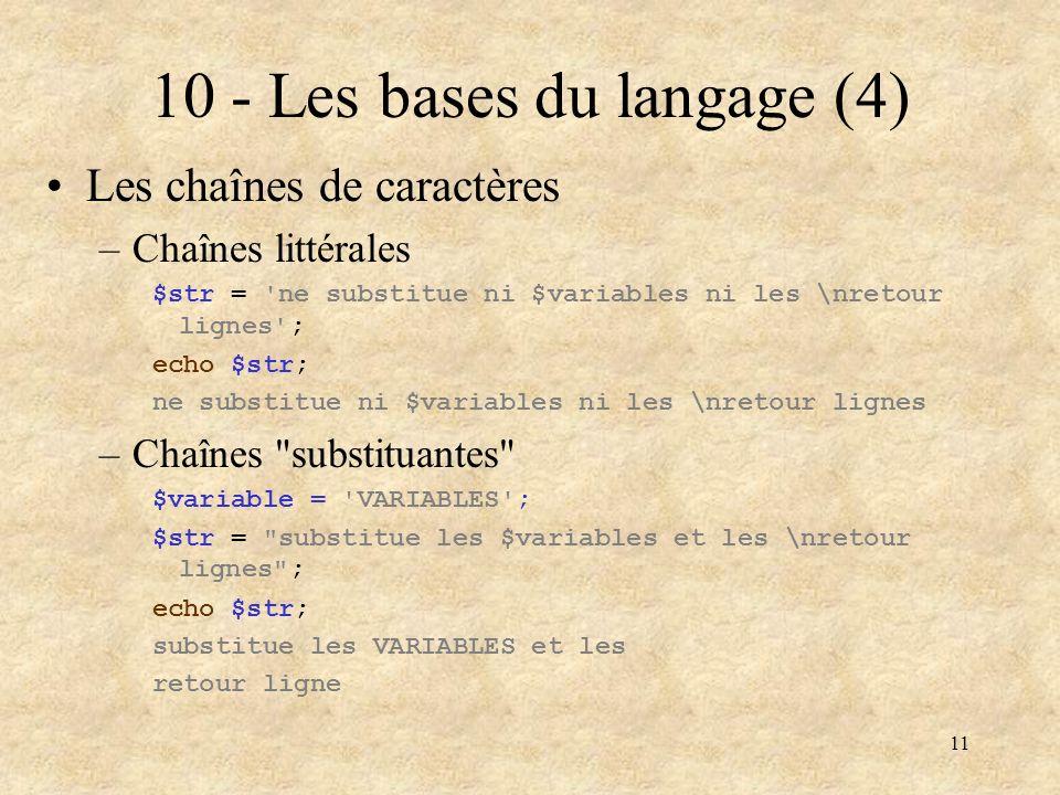 11 10 - Les bases du langage (4) Les chaînes de caractères –Chaînes littérales $str = 'ne substitue ni $variables ni les \nretour lignes'; echo $str;
