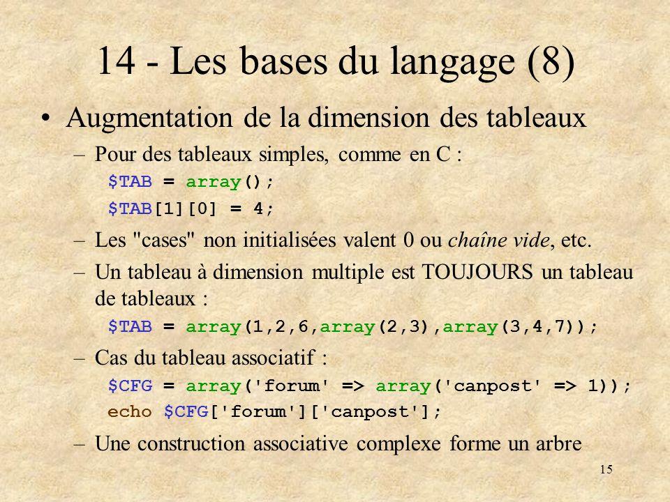15 14 - Les bases du langage (8) Augmentation de la dimension des tableaux –Pour des tableaux simples, comme en C : $TAB = array(); $TAB[1][0] = 4; –L