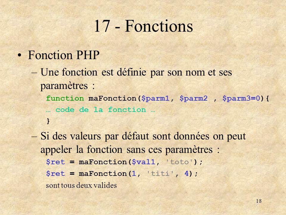 18 17 - Fonctions Fonction PHP –Une fonction est définie par son nom et ses paramètres : function maFonction($parm1, $parm2, $parm3=0){ … code de la f