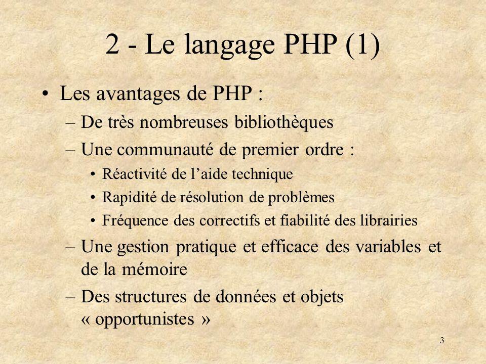 4 3 - Le langage PHP (2) Les défauts de PHP : –Des premières librairies peu rigoureuses (problème de lopen-source contributif) –Une encapsulation faible (modèle objet simple) => réutilisabilité pas évidente à organiser.