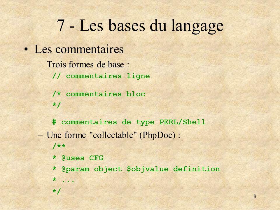 9 8 - Les bases du langage (2) Les variables –Modèle unifié de variable : $ + un nom $var = 1; $var = 3.2E+4; $var = du texte ; $var = array(); $var = new Object(); –Une variable peut donc être n importe quoi, y compris rien du tout : echo (isset($var)) .