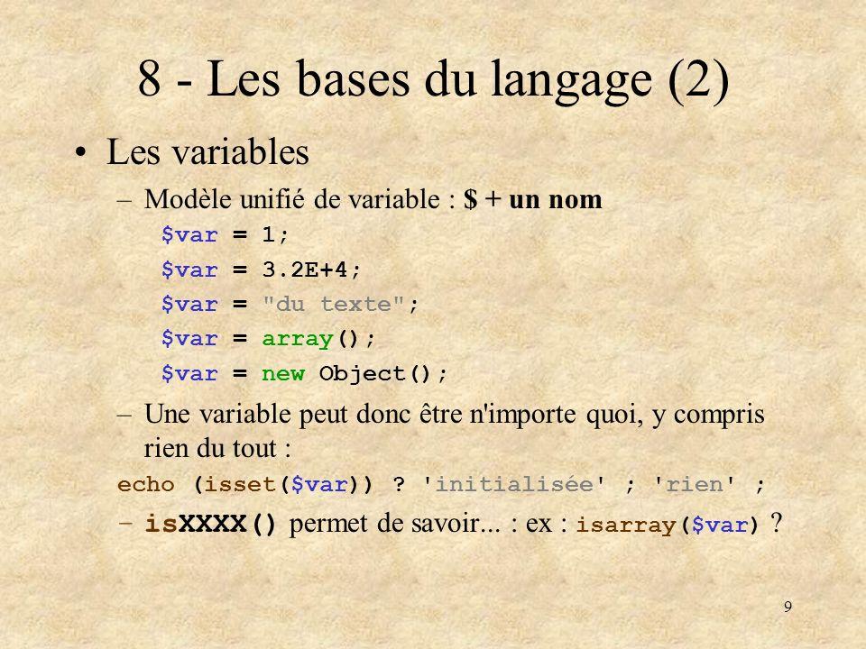 9 8 - Les bases du langage (2) Les variables –Modèle unifié de variable : $ + un nom $var = 1; $var = 3.2E+4; $var =