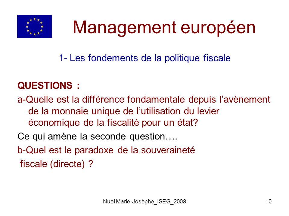 Nuel Marie-Josèphe_ISEG_200810 Management européen 1- Les fondements de la politique fiscale QUESTIONS : a-Quelle est la différence fondamentale depuis lavènement de la monnaie unique de lutilisation du levier économique de la fiscalité pour un état.