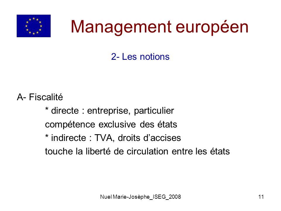 Nuel Marie-Josèphe_ISEG_200811 Management européen 2- Les notions A- Fiscalité * directe : entreprise, particulier compétence exclusive des états * indirecte : TVA, droits daccises touche la liberté de circulation entre les états