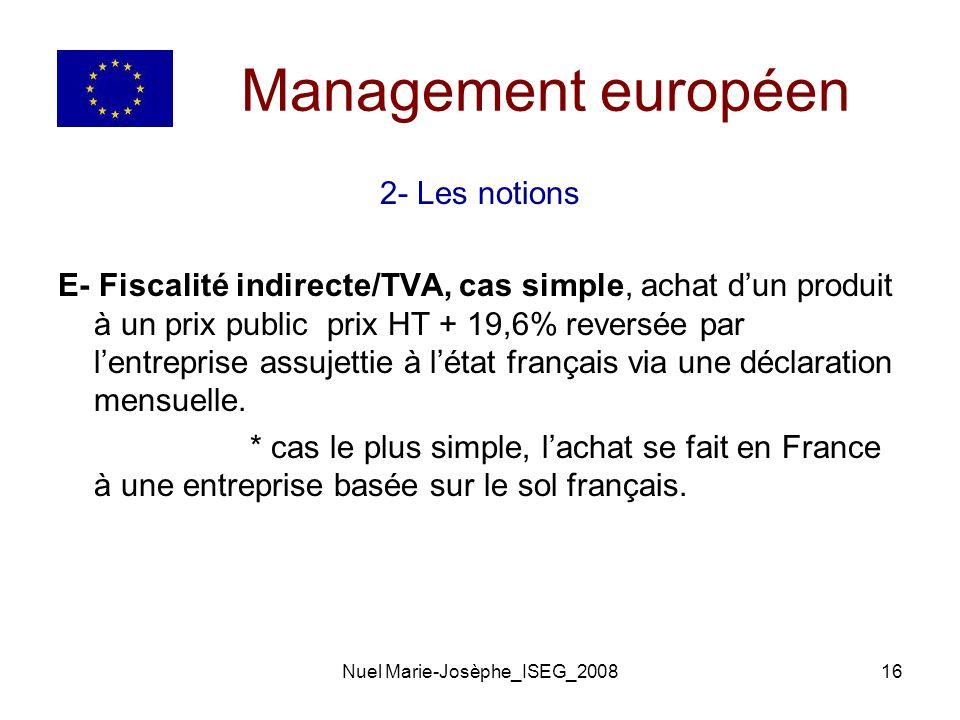 Nuel Marie-Josèphe_ISEG_200816 Management européen 2- Les notions E- Fiscalité indirecte/TVA, cas simple, achat dun produit à un prix public prix HT + 19,6% reversée par lentreprise assujettie à létat français via une déclaration mensuelle.