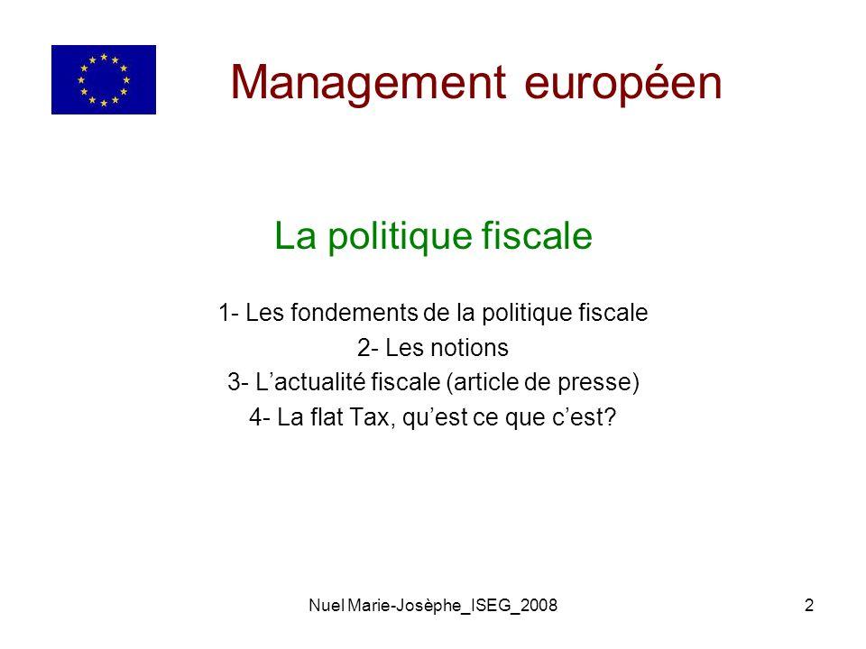 Nuel Marie-Josèphe_ISEG_20082 Management européen La politique fiscale 1- Les fondements de la politique fiscale 2- Les notions 3- Lactualité fiscale (article de presse) 4- La flat Tax, quest ce que cest?