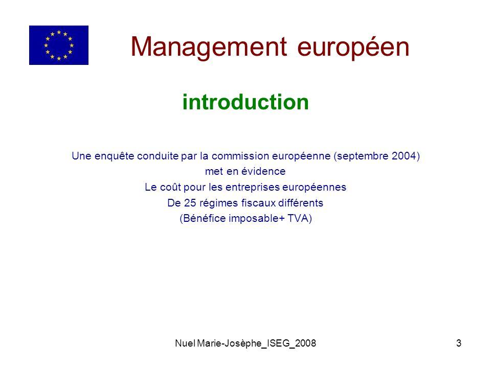 Nuel Marie-Josèphe_ISEG_20083 Management européen introduction Une enquête conduite par la commission européenne (septembre 2004) met en évidence Le coût pour les entreprises européennes De 25 régimes fiscaux différents (Bénéfice imposable+ TVA)