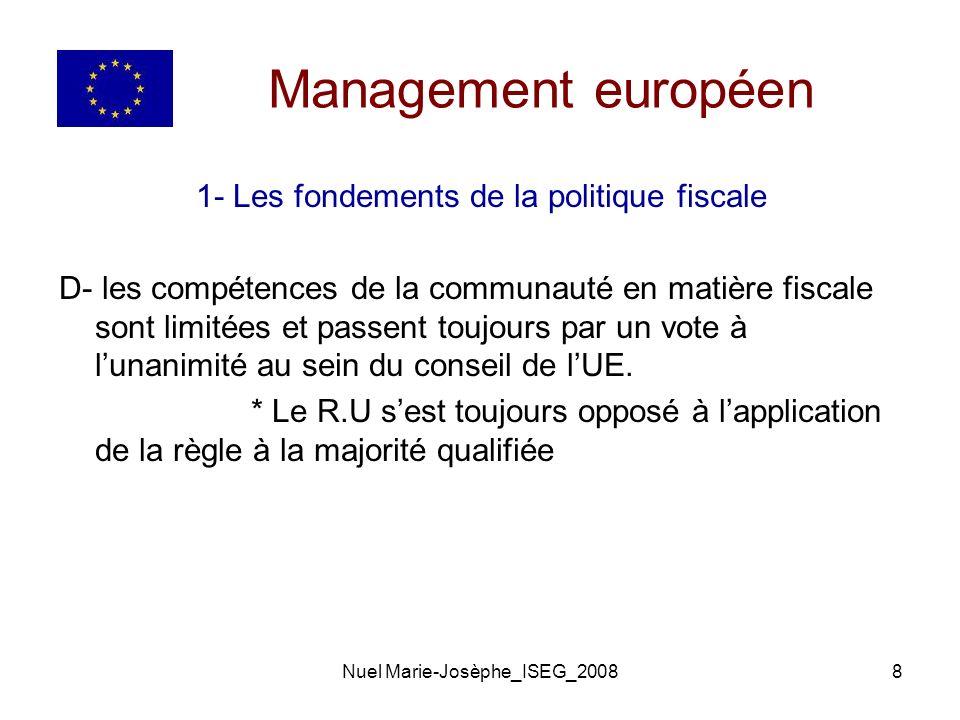 Nuel Marie-Josèphe_ISEG_20088 Management européen 1- Les fondements de la politique fiscale D- les compétences de la communauté en matière fiscale sont limitées et passent toujours par un vote à lunanimité au sein du conseil de lUE.