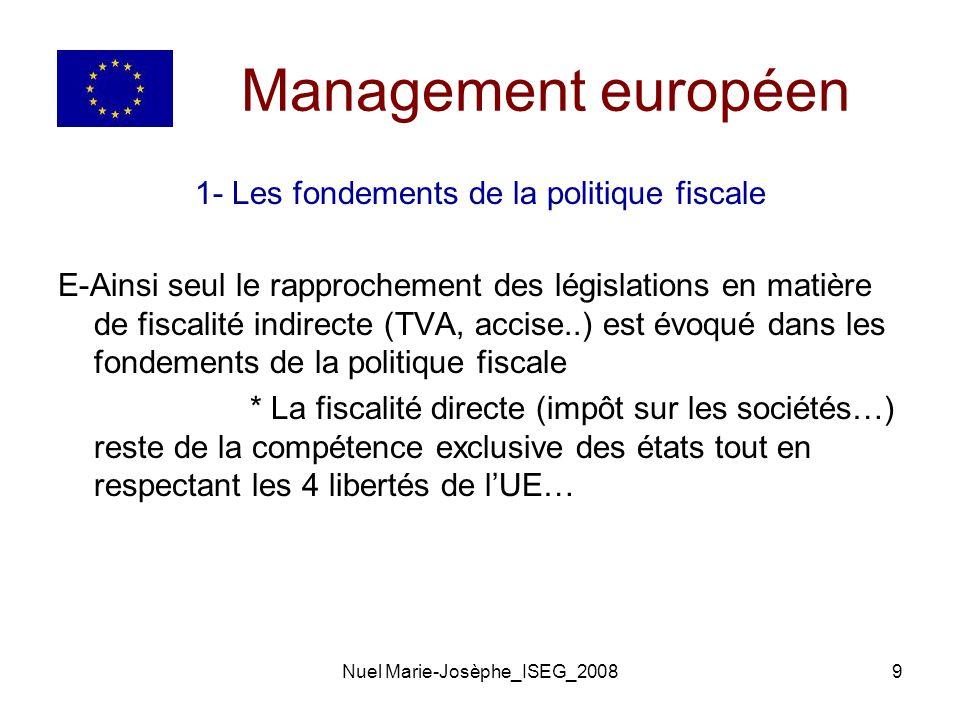 Nuel Marie-Josèphe_ISEG_20089 Management européen 1- Les fondements de la politique fiscale E-Ainsi seul le rapprochement des législations en matière de fiscalité indirecte (TVA, accise..) est évoqué dans les fondements de la politique fiscale * La fiscalité directe (impôt sur les sociétés…) reste de la compétence exclusive des états tout en respectant les 4 libertés de lUE…