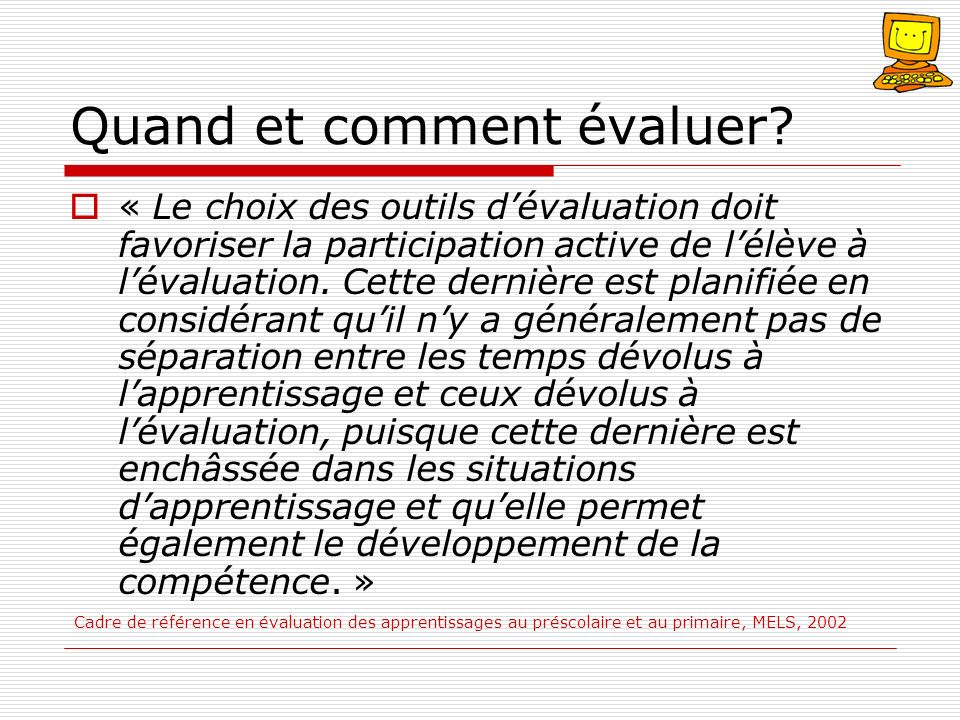 Quand et comment évaluer? « Le choix des outils dévaluation doit favoriser la participation active de lélève à lévaluation. Cette dernière est planifi
