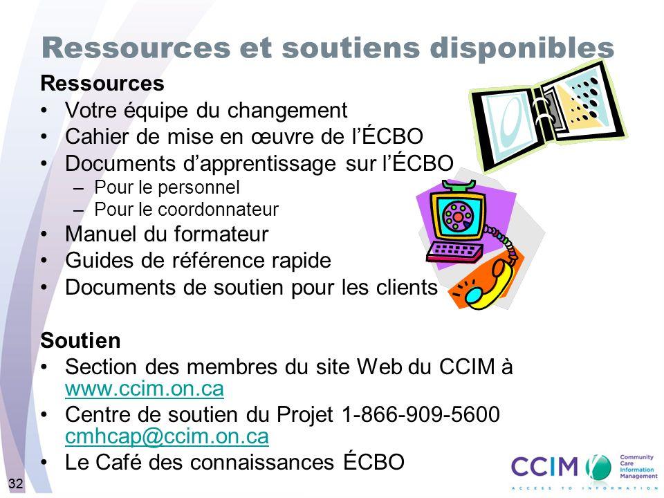 32 Ressources et soutiens disponibles Ressources Votre équipe du changement Cahier de mise en œuvre de lÉCBO Documents dapprentissage sur lÉCBO –Pour le personnel –Pour le coordonnateur Manuel du formateur Guides de référence rapide Documents de soutien pour les clients Soutien Section des membres du site Web du CCIM à www.ccim.on.ca www.ccim.on.ca Centre de soutien du Projet 1-866-909-5600 cmhcap@ccim.on.ca cmhcap@ccim.on.ca Le Café des connaissances ÉCBO 32
