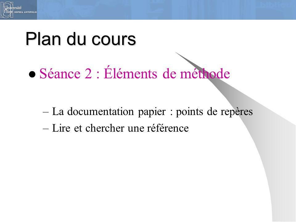 Plan du cours Séance 2 : Éléments de méthode –La documentation papier : points de repères –Lire et chercher une référence