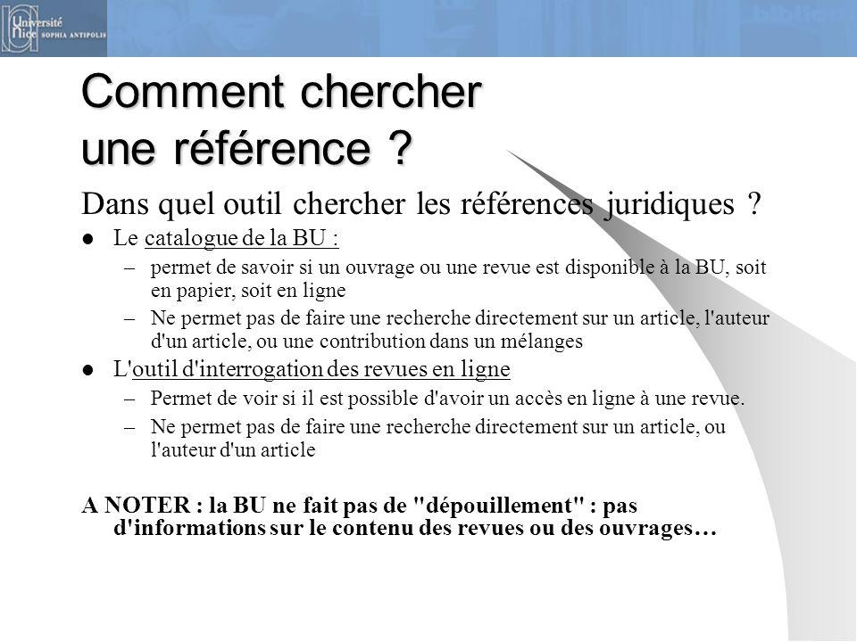 Comment chercher une référence ? Dans quel outil chercher les références juridiques ? Le catalogue de la BU : –permet de savoir si un ouvrage ou une r