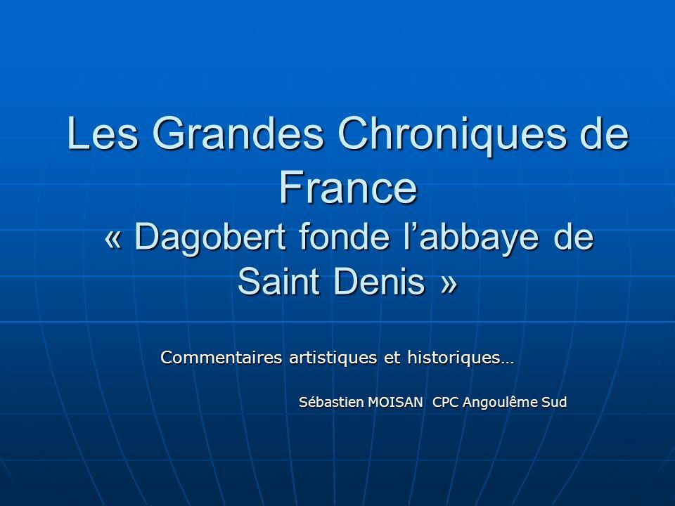 Les Grandes Chroniques de France « Dagobert fonde labbaye de Saint Denis » Commentaires artistiques et historiques… Sébastien MOISAN CPC Angoulême Sud