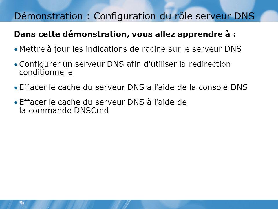 Démonstration : Configuration du rôle serveur DNS Dans cette démonstration, vous allez apprendre à : Mettre à jour les indications de racine sur le serveur DNS Configurer un serveur DNS afin d utiliser la redirection conditionnelle Effacer le cache du serveur DNS à l aide de la console DNS Effacer le cache du serveur DNS à l aide de la commande DNSCmd