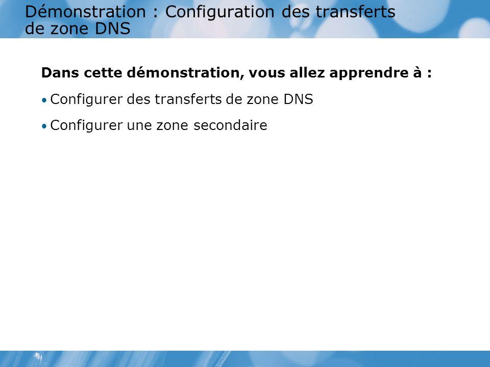 Démonstration : Configuration des transferts de zone DNS Dans cette démonstration, vous allez apprendre à : Configurer des transferts de zone DNS Configurer une zone secondaire