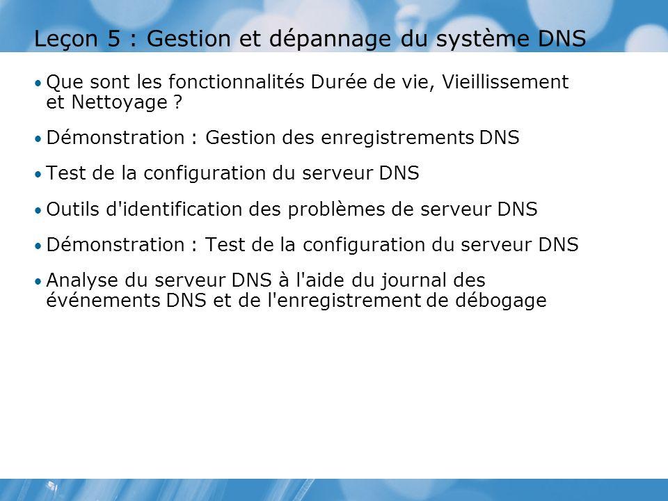 Leçon 5 : Gestion et dépannage du système DNS Que sont les fonctionnalités Durée de vie, Vieillissement et Nettoyage ? Démonstration : Gestion des enr