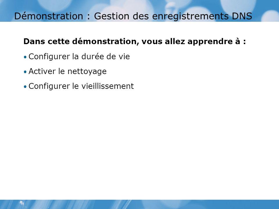 Démonstration : Gestion des enregistrements DNS Dans cette démonstration, vous allez apprendre à : Configurer la durée de vie Activer le nettoyage Configurer le vieillissement