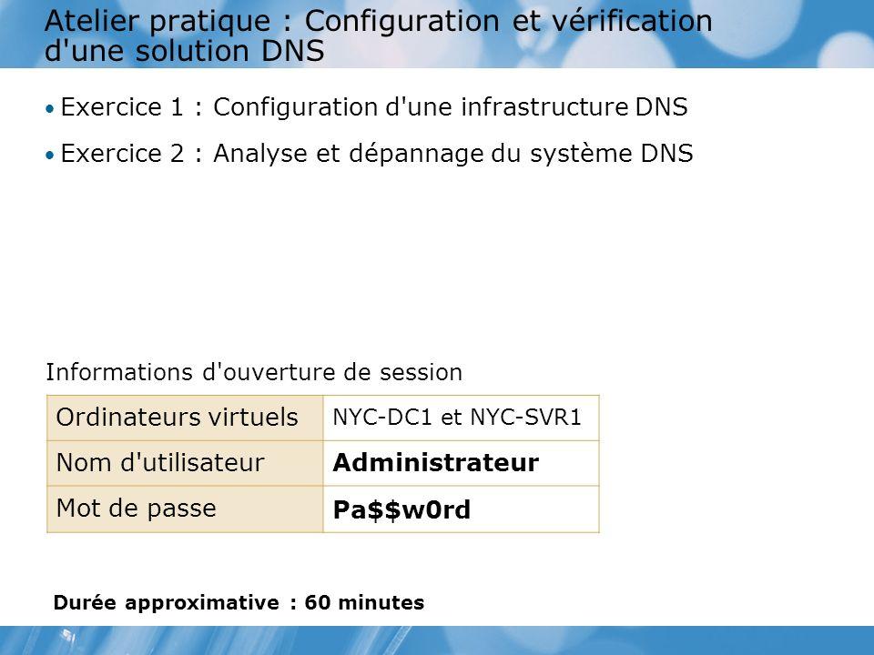 Atelier pratique : Configuration et vérification d une solution DNS Exercice 1 : Configuration d une infrastructure DNS Exercice 2 : Analyse et dépannage du système DNS Informations d ouverture de session Ordinateurs virtuels NYC-DC1 et NYC-SVR1 Nom d utilisateurAdministrateur Mot de passe Pa$$w0rd Durée approximative : 60 minutes